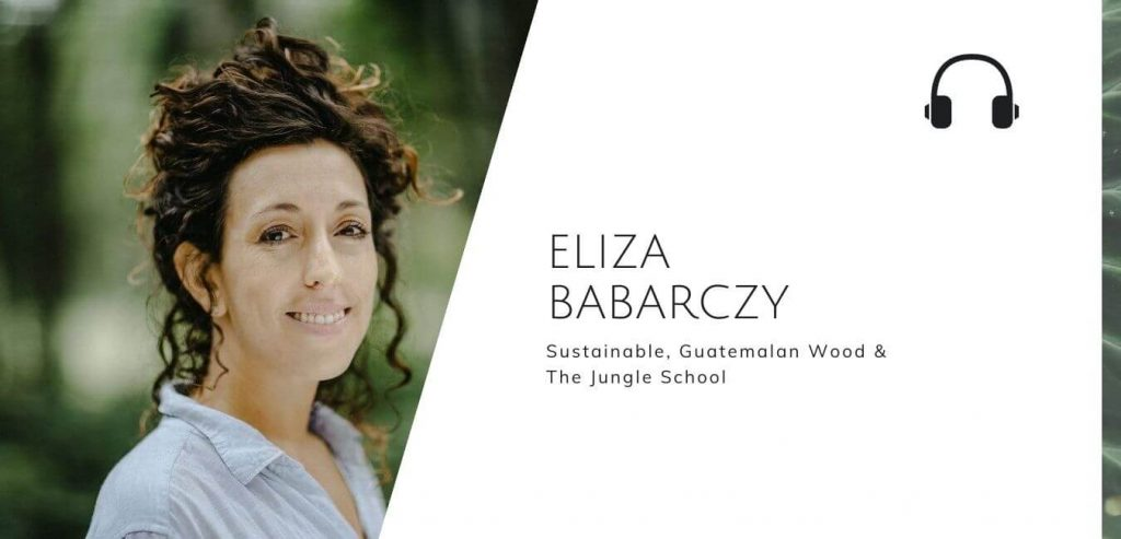 Sustainable, Guatemalan Wood & The Jungle School with Eliza Barbarczy on the Sustainable Jungle Podcast #sustainablejungle