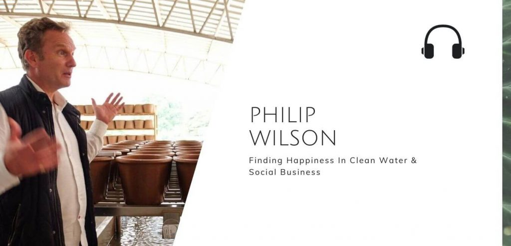 Finding Happiness In Clean Water & Social Business with Philip Wilson on the Sustainable Jungle Podcast #sustainablejungle