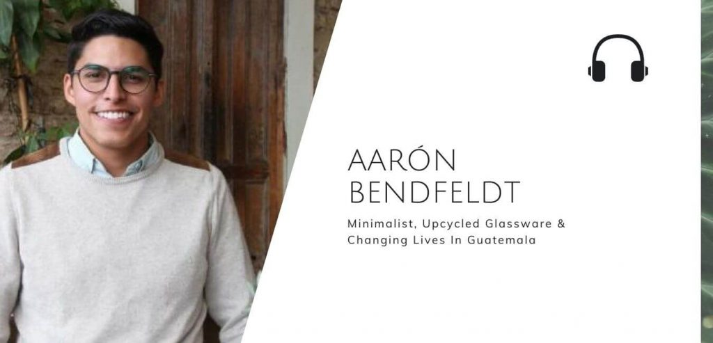 Minimalist, Upcycled Glassware & Changing Lives In Guatemala with Aaron Bendfeldt on the Sustainable Jungle Podcast #sustainablejungle