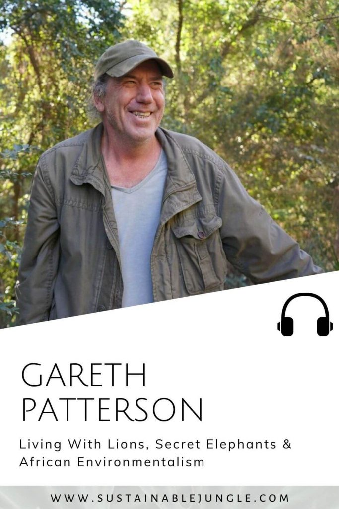 Living With Lions, Secret Elephants & African Environmentalism with Gareth Patterson on The Sustainable Jungle Podcast #sustainablejungle